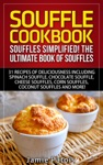 Souffle Cookbook Souffles Simplified The Ultimate Book Of Souffles Offering 31 Recipes Of Deliciousness Including Spinach Souffle Chocolate Souffle Cheese Souffles Corn Souffles Coconut Souffles