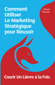 Courir Un Lièvre à la Fois: Comment Utiliser Le Marketing Stratégique pour Réussir