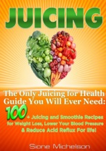 Juicing: The Only Juicing For Health Guide You Will Ever Need:100 + Juicing And Smoothie Recipes For Weight Loss, Lower Blood Pressure, Reduce Acid Reflux For Life!