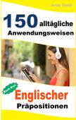 150 alltägliche Anwendungsweisen Englischer Präpositionen: Buch Drei