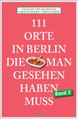111 Orte in Berlin, die man gesehen haben muss Band 2