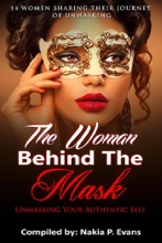 The Woman Behind The Mask: Unmasking Your Authentic Self - 14 Women Sharing Their Journey Of Unmasking