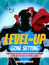 Level-Up Goal Setting How You Can Become A Better Version Of Yourself In 30 Days Or Less By Setting Goals