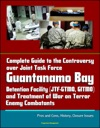 Complete Guide To The Controversy Over Joint Task Force Guantanamo Bay Detention Facility JTF-GTMO GITMO And Treatment Of War On Terror Enemy Combatants Pros And Cons History Closure Issues