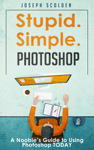 Photoshop: Stupid. Simple. Photoshop - A Noobie's Guide to Using Photoshop TODAY