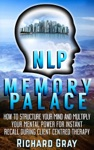 NLP Memory Palace How To Structure Your Mind And Multiply Your Mental Power For Instant Recall During Client Centred Therapy