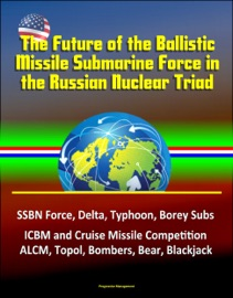 The Future of the Ballistic Missile Submarine Force in the Russian Nuclear Triad: SSBN Force, Delta, Typhoon, Borey Subs, ICBM and Cruise Missile Competition, ALCM, Topol, Bombers, Bear, Blackjack