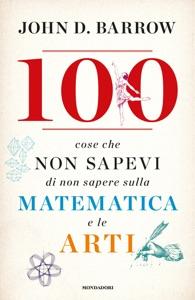 100 cose che non sapevi di non sapere sulla matematica e le arti da John D. Barrow