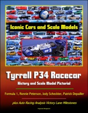 Iconic Cars and Scale Models: Tyrrell P34 Racecar History and Scale Model Pictorial, Formula 1, Ronnie Peterson, Jody Scheckter, Patrick Depailler, plus Auto Racing Analysis Victory Lane Milestones