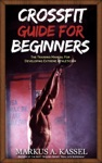 CrossFit Guide For Beginners The Training Manual For Developing Extreme Athleticism Exercises Nutrition  WODs Included