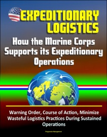 Download of Expeditionary Logistics: How the Marine Corps Supports its Expeditionary Operations, Warning Order, Course of Action, Minimize Wasteful Logistics Practices During Sustained Operations PDF eBook