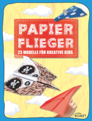 Papierflieger - 23 coole Modelle für kreative Kids
