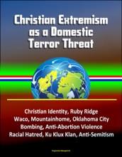 Christian Extremism as a Domestic Terror Threat: Christian Identity, Ruby Ridge, Waco, Mountainhome, Oklahoma City Bombing, Anti-Abortion Violence, Racial Hatred, Ku Klux Klan, Anti-Semitism