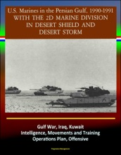 With the 2d Marine Division in Desert Shield and Desert Storm: U.S. Marines in the Persian Gulf, 1990-1991 - Gulf War, Iraq, Kuwait, Intelligence, Movements and Training, Operations Plan, Offensive