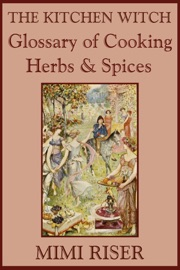 The Kitchen Witch Glossary of Cooking Herbs & Spices - Mimi Riser