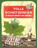 Tolle Schnitzereien - 16 kreative Projekte aus Grünholz