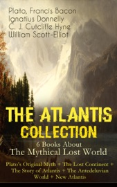 The Atlantis Collection 6 Books About The Mythical Lost World Plato S Original Myth The Lost Continent The Story Of Atlantis The Antedeluvian World New Atlantis