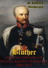 Blcher And The Uprising Of Prussia Against Napoleon 1806-1815