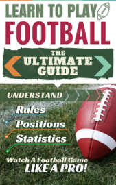 Football: Learn to Play Football - The Ultimate Guide to Understand Football Rules, Football Positions, Football Statistics and Watch a Football Game Like a Pro! book
