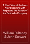 A Short View Of The Laws Now Subsisting With Respect To The Powers Of The East India Company