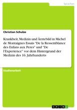 Krankheit, Medizin und Ärztebild in Michel de Montaignes Essais 'De la Ressemblance des Enfans aux Peres' und 'De l'Experience'  vor dem Hintergrund der Medizin des 16. Jahrhunderts