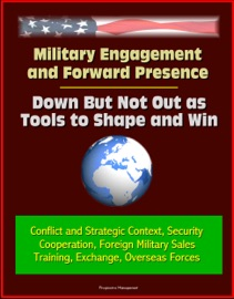MILITARY ENGAGEMENT AND FORWARD PRESENCE: DOWN BUT NOT OUT AS TOOLS TO SHAPE AND WIN - CONFLICT AND STRATEGIC CONTEXT, SECURITY COOPERATION, FOREIGN MILITARY SALES, TRAINING, EXCHANGE, OVERSEAS FORCES