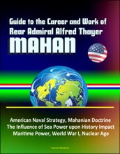 Guide to the Career and Work of Rear Admiral Alfred Thayer Mahan: American Naval Strategy, Mahanian Doctrine, The Influence of Sea Power upon History Impact, Maritime Power, World War I, Nuclear Age