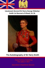 The Autobiography Of Lieutenant-General Sir Harry Smith, Baronet Of Aliwal On The Sutlej, G.C.B.