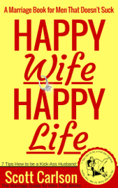 Happy Wife, Happy Life: A Marriage Book for Men That Doesn't Suck - 7 Tips How to be a Kick-Ass Husband: The Marriage Guide for Men That Works book
