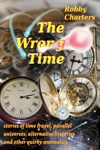 The Wrong Time Stories Of Time Travel Parallel Universes Alternative Histories And Other Quirky Anomalies