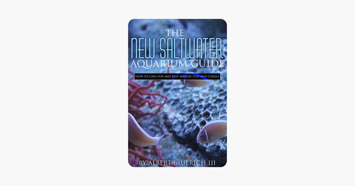 The New Saltwater Aquarium Guide: How to Care for and Keep Marine Fish and Corals - Albert B Ulrich III