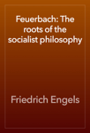 Feuerbach: The roots of the socialist philosophy
