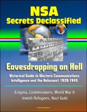 NSA Secrets Declassified: Eavesdropping On Hell: Historical Guide To Western Communications Intelligence And The Holocaust 1939-1945 - Enigma, Codebreakers, World War II, Jewish Refugees, Nazi Gold