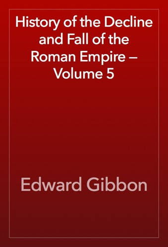 Edward Gibbon - History of the Decline and Fall of the Roman Empire — Volume 5
