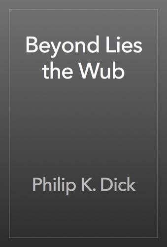 Philip K. Dick - Beyond Lies the Wub