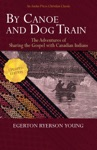 By Canoe And Dog Train - The Adventures Of Sharing The Gospel With Canadian Indians Updated Edition Includes Original Illustrations