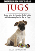 Jugs - Owners Guide from Puppy to Old Age. Buying, Caring For, Grooming, Health, Training and Understanding Your Jug Dog or Puppy
