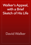 Walker's Appeal, with a Brief Sketch of His Life