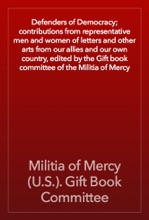 Defenders Of Democracy; Contributions From Representative Men And Women Of Letters And Other Arts From Our Allies And Our Own Country, Edited By The Gift Book Committee Of The Militia Of Mercy