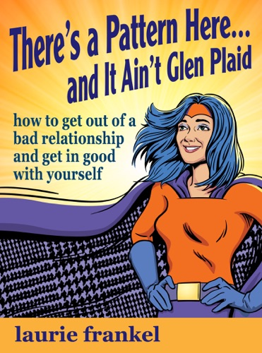 Laurie Frankel - There's a Pattern Here & It Ain't Glen Plaid (How to Get Out of a Bad Relationship and Get in Good with Yourself)