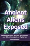 Ancient Aliens Exposed Debunking UFOs Ancient Astronauts And Other Unexplained Mysteries