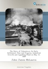 The Story Of Johnstown Its Early Settlement Rise And Progress Industrial Growth And Appalling Flood On May 31 1889