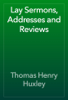 Thomas Henry Huxley - Lay Sermons, Addresses and Reviews artwork