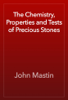 John Mastin - The Chemistry, Properties and Tests of Precious Stones artwork