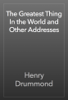 Henry Drummond - The Greatest Thing In the World and Other Addresses artwork