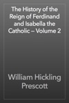 The History Of The Reign Of Ferdinand And Isabella The Catholic  Volume 2