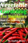 Vegetable Gardening For Beginners Book For Dummies And Tips To Urban Organic Gardening