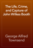 George Alfred Townsend - The Life, Crime, and Capture of John Wilkes Booth artwork