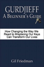 Gurdjieff: A Beginner's Guide - How Changing the Way We React to Misplacing Our Keys Can Transform Our Lives