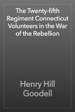 The Twenty-fifth Regiment Connecticut Volunteers In The War Of The Rebellion